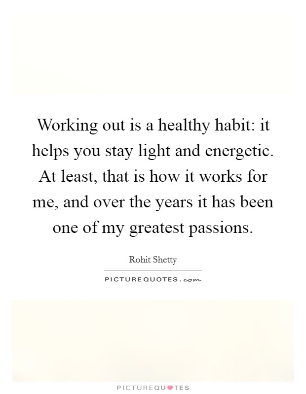 Working out is a healthy habit: it helps you stay light and energetic. At least, that is how it works for me, and over the years it has been one of my greatest passions Picture Quote #1