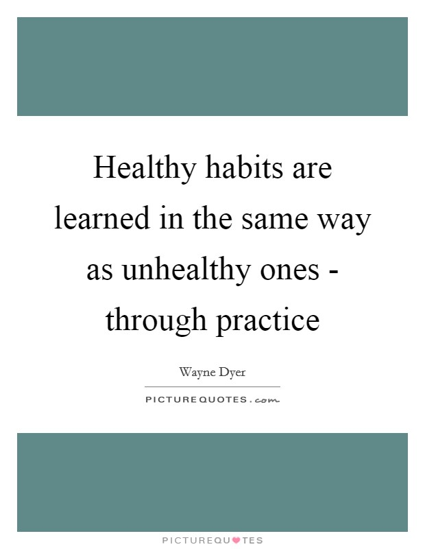 Healthy habits are learned in the same way as unhealthy ones - through practice Picture Quote #1