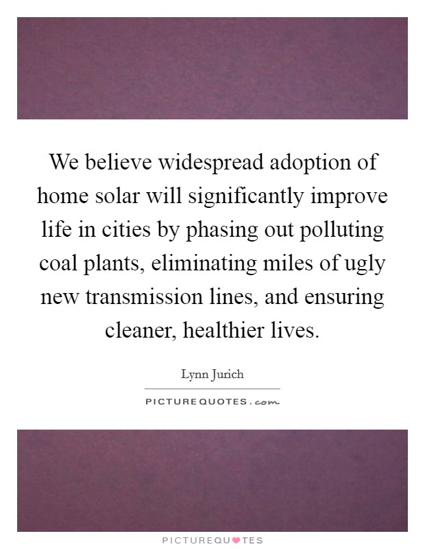We believe widespread adoption of home solar will significantly improve life in cities by phasing out polluting coal plants, eliminating miles of ugly new transmission lines, and ensuring cleaner, healthier lives Picture Quote #1