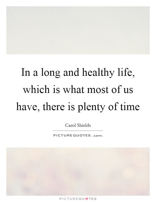 In a long and healthy life, which is what most of us have, there is plenty of time Picture Quote #1