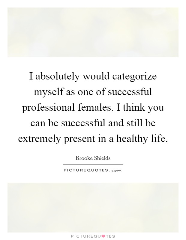I absolutely would categorize myself as one of successful professional females. I think you can be successful and still be extremely present in a healthy life Picture Quote #1