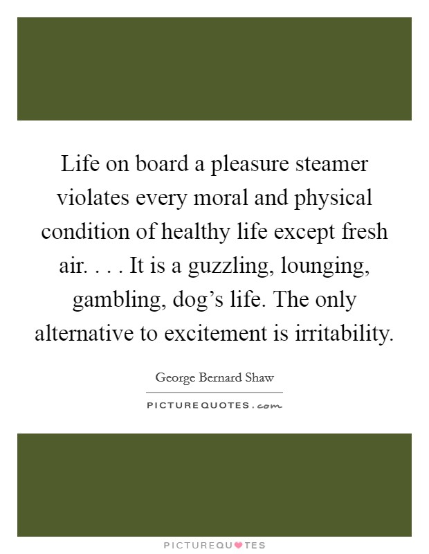 Life on board a pleasure steamer violates every moral and physical condition of healthy life except fresh air. . . . It is a guzzling, lounging, gambling, dog's life. The only alternative to excitement is irritability Picture Quote #1