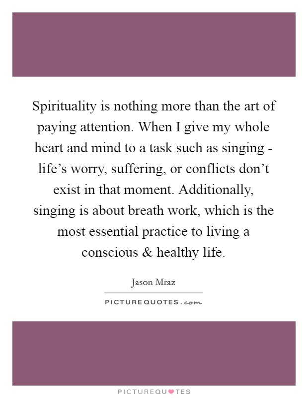 Spirituality is nothing more than the art of paying attention. When I give my whole heart and mind to a task such as singing - life's worry, suffering, or conflicts don't exist in that moment. Additionally, singing is about breath work, which is the most essential practice to living a conscious and healthy life Picture Quote #1