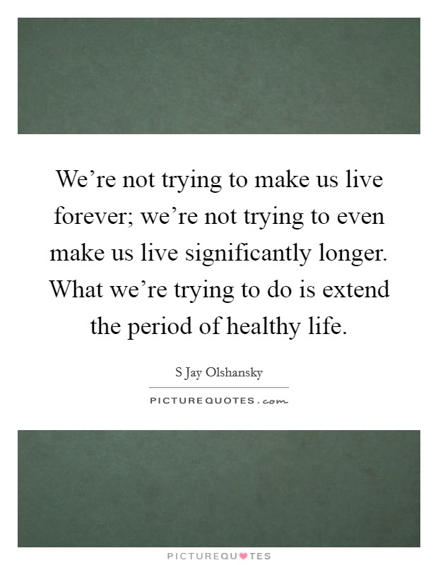We're not trying to make us live forever; we're not trying to even make us live significantly longer. What we're trying to do is extend the period of healthy life Picture Quote #1