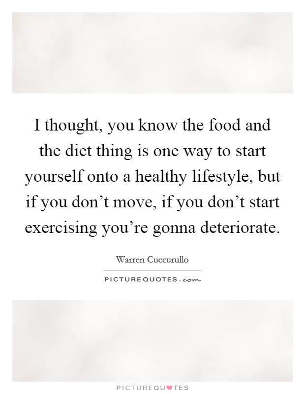 I thought, you know the food and the diet thing is one way to start yourself onto a healthy lifestyle, but if you don't move, if you don't start exercising you're gonna deteriorate Picture Quote #1