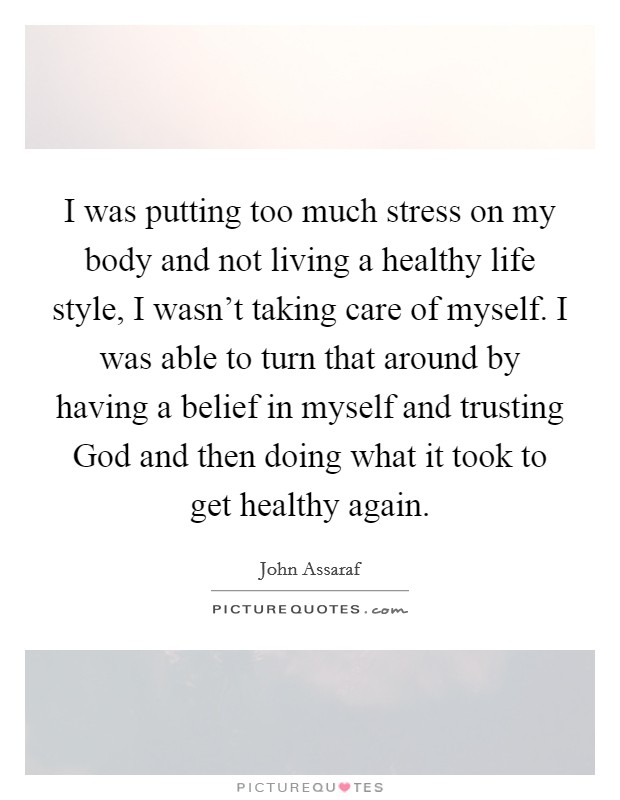 I was putting too much stress on my body and not living a healthy life style, I wasn't taking care of myself. I was able to turn that around by having a belief in myself and trusting God and then doing what it took to get healthy again Picture Quote #1