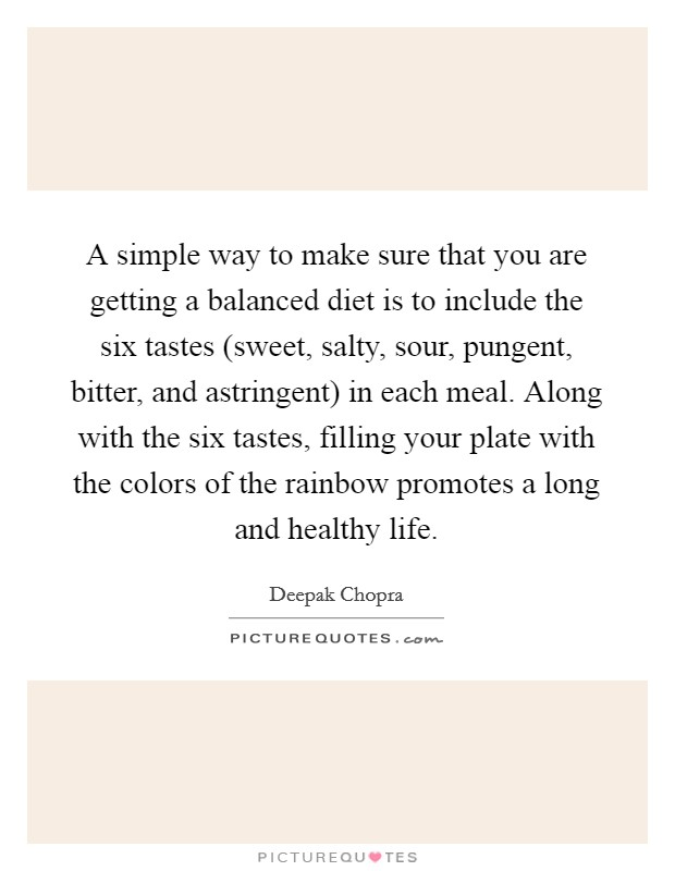 A simple way to make sure that you are getting a balanced diet is to include the six tastes (sweet, salty, sour, pungent, bitter, and astringent) in each meal. Along with the six tastes, filling your plate with the colors of the rainbow promotes a long and healthy life Picture Quote #1