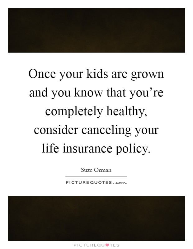 Once your kids are grown and you know that you're completely healthy, consider canceling your life insurance policy Picture Quote #1