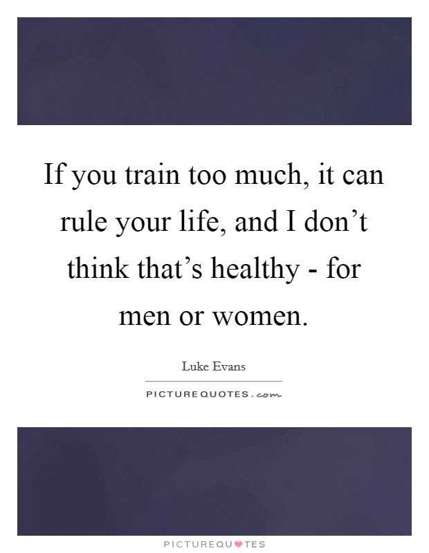 If you train too much, it can rule your life, and I don't think that's healthy - for men or women Picture Quote #1