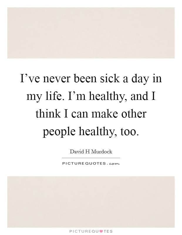 I've never been sick a day in my life. I'm healthy, and I think I can make other people healthy, too Picture Quote #1