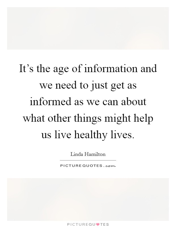 It's the age of information and we need to just get as informed as we can about what other things might help us live healthy lives Picture Quote #1