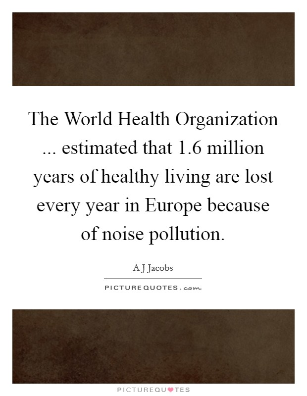 The World Health Organization ... estimated that 1.6 million years of healthy living are lost every year in Europe because of noise pollution Picture Quote #1