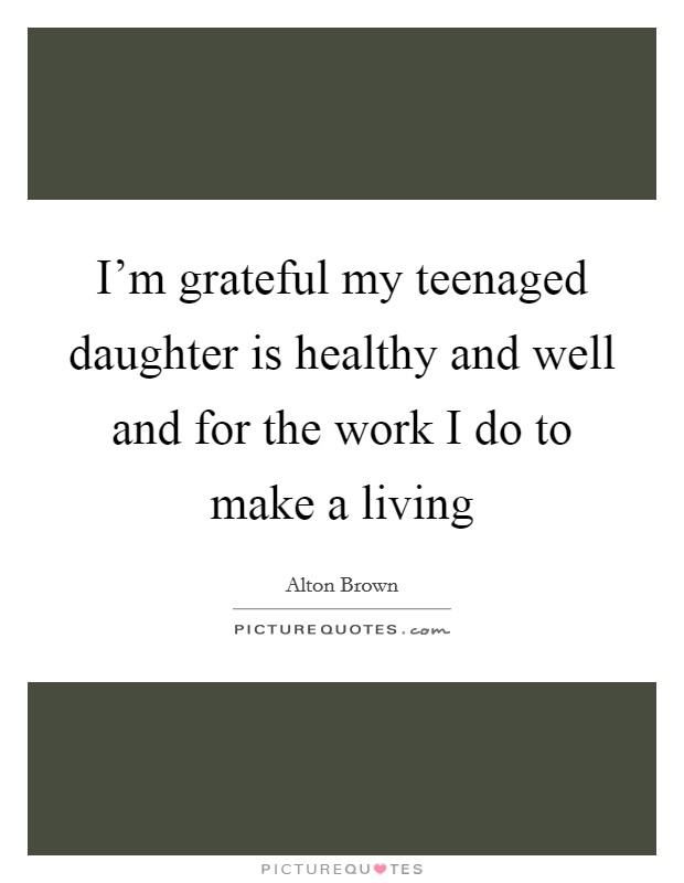 I'm grateful my teenaged daughter is healthy and well and for the work I do to make a living Picture Quote #1