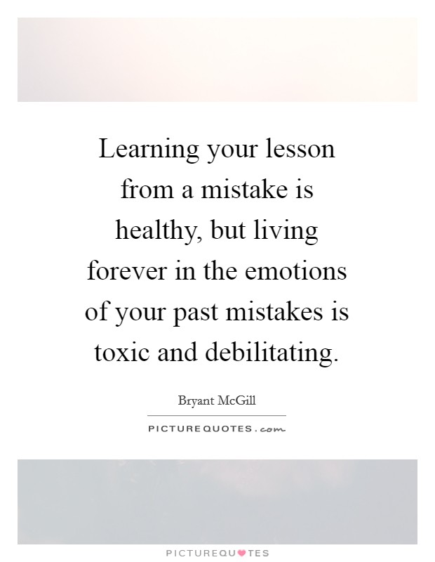 Learning your lesson from a mistake is healthy, but living forever in the emotions of your past mistakes is toxic and debilitating Picture Quote #1