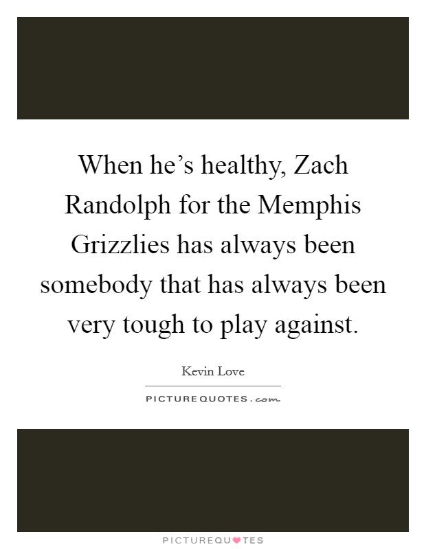 When he's healthy, Zach Randolph for the Memphis Grizzlies has always been somebody that has always been very tough to play against Picture Quote #1