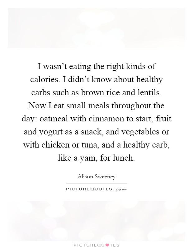 I wasn't eating the right kinds of calories. I didn't know about healthy carbs such as brown rice and lentils. Now I eat small meals throughout the day: oatmeal with cinnamon to start, fruit and yogurt as a snack, and vegetables or with chicken or tuna, and a healthy carb, like a yam, for lunch Picture Quote #1