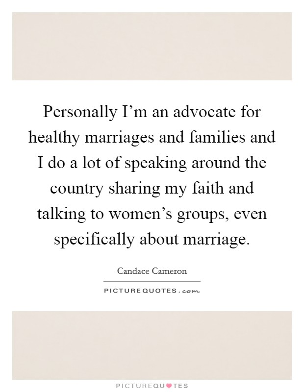 Personally I'm an advocate for healthy marriages and families and I do a lot of speaking around the country sharing my faith and talking to women's groups, even specifically about marriage Picture Quote #1