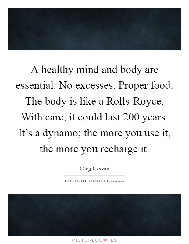 A healthy mind and body are essential. No excesses. Proper food. The body is like a Rolls-Royce. With care, it could last 200 years. It's a dynamo; the more you use it, the more you recharge it Picture Quote #1