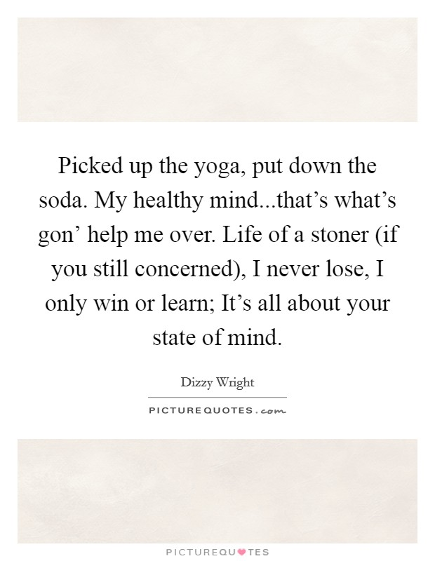 Picked up the yoga, put down the soda. My healthy mind...that's what's gon' help me over. Life of a stoner (if you still concerned), I never lose, I only win or learn; It's all about your state of mind Picture Quote #1