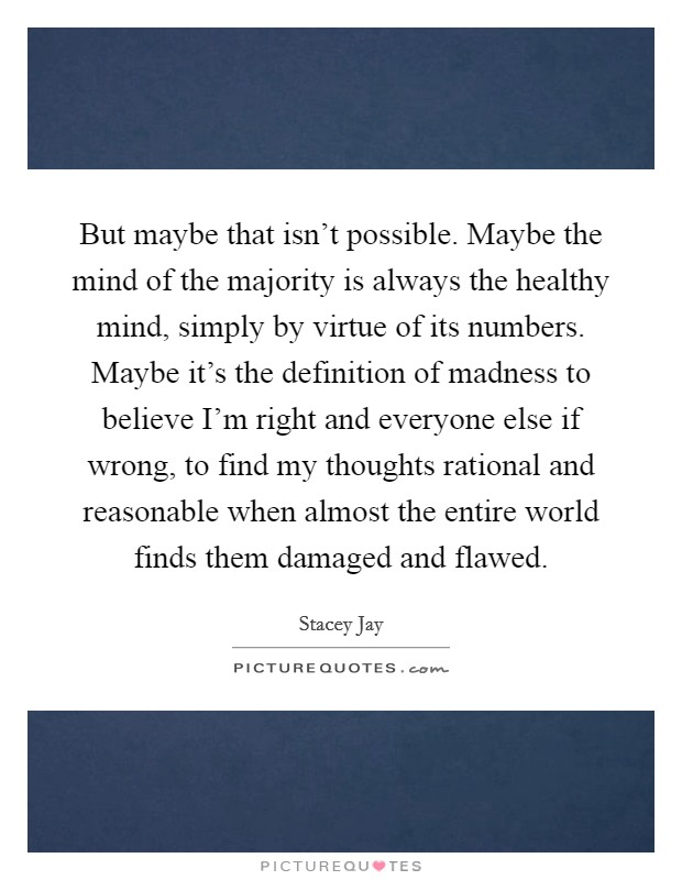But maybe that isn't possible. Maybe the mind of the majority is always the healthy mind, simply by virtue of its numbers. Maybe it's the definition of madness to believe I'm right and everyone else if wrong, to find my thoughts rational and reasonable when almost the entire world finds them damaged and flawed Picture Quote #1