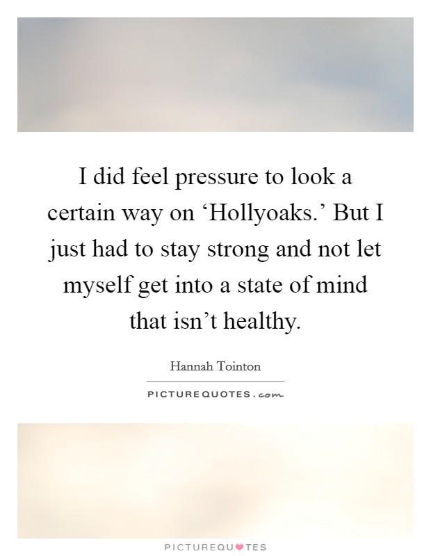 I did feel pressure to look a certain way on 'Hollyoaks.' But I just had to stay strong and not let myself get into a state of mind that isn't healthy Picture Quote #1