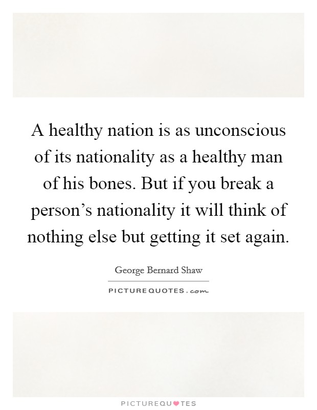 A healthy nation is as unconscious of its nationality as a healthy man of his bones. But if you break a person's nationality it will think of nothing else but getting it set again Picture Quote #1