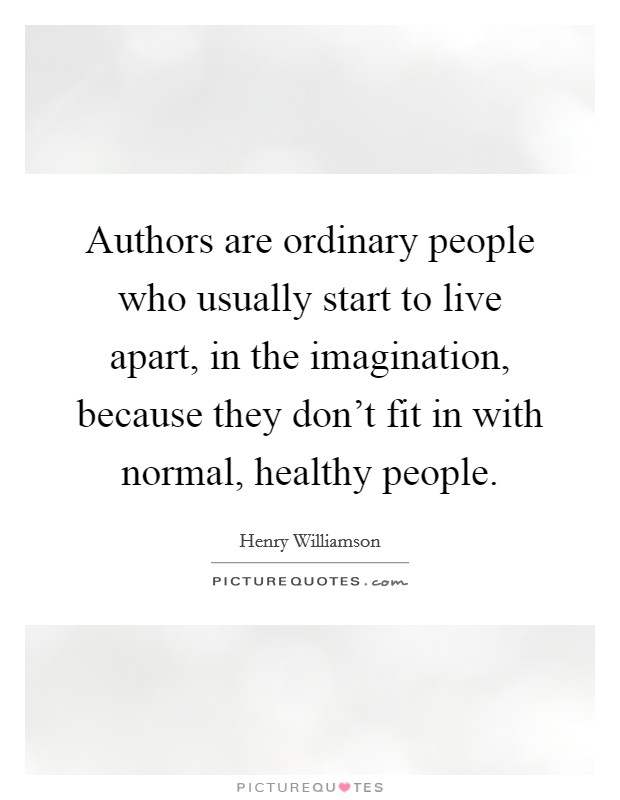 Authors are ordinary people who usually start to live apart, in the imagination, because they don't fit in with normal, healthy people Picture Quote #1