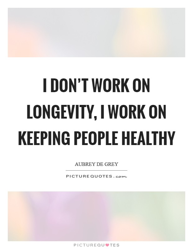 I don't work on longevity, I work on keeping people healthy Picture Quote #1
