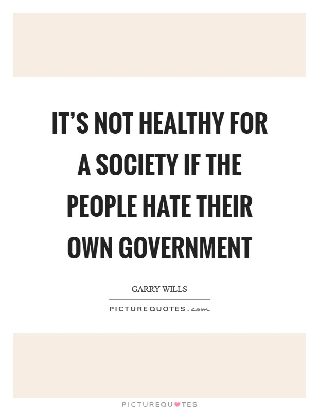 It's not healthy for a society if the people hate their own government Picture Quote #1