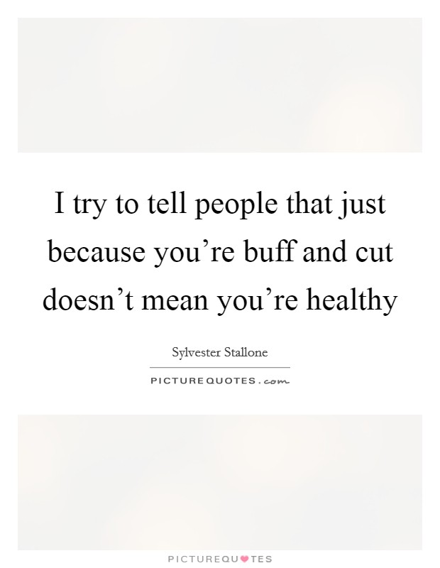 I try to tell people that just because you're buff and cut doesn't mean you're healthy Picture Quote #1