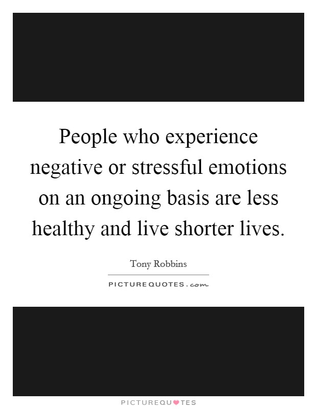 People who experience negative or stressful emotions on an ongoing basis are less healthy and live shorter lives Picture Quote #1