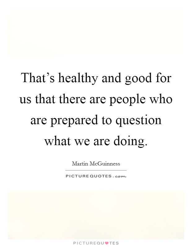 That's healthy and good for us that there are people who are prepared to question what we are doing Picture Quote #1