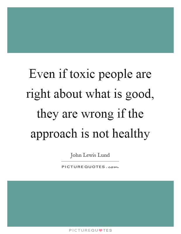 Even if toxic people are right about what is good, they are wrong if the approach is not healthy Picture Quote #1