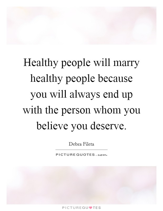Healthy people will marry healthy people because you will always end up with the person whom you believe you deserve Picture Quote #1