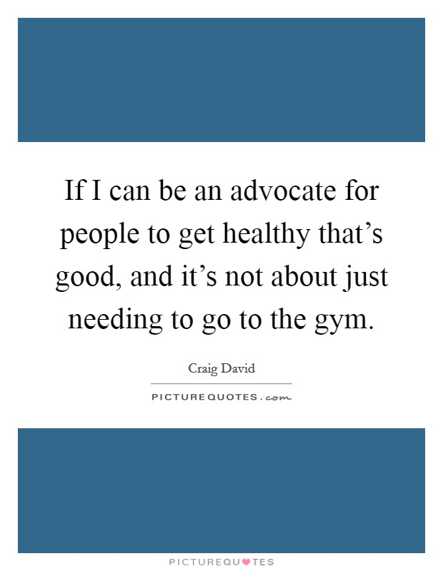 If I can be an advocate for people to get healthy that's good, and it's not about just needing to go to the gym Picture Quote #1