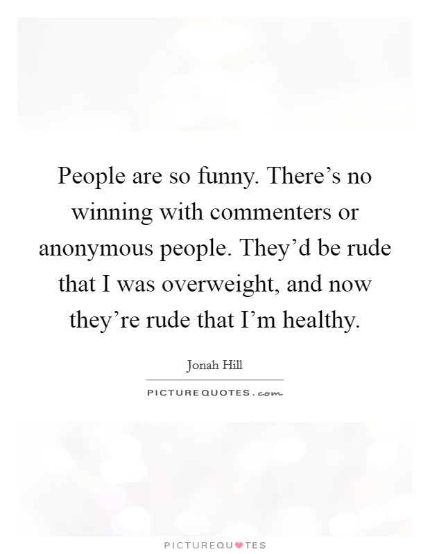 People are so funny. There's no winning with commenters or anonymous people. They'd be rude that I was overweight, and now they're rude that I'm healthy Picture Quote #1