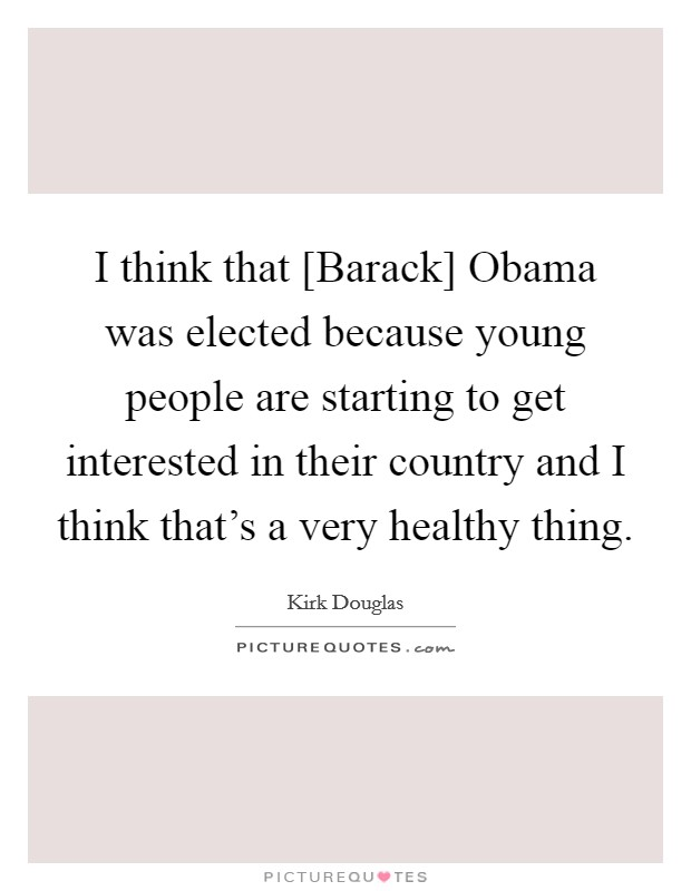I think that [Barack] Obama was elected because young people are starting to get interested in their country and I think that's a very healthy thing Picture Quote #1