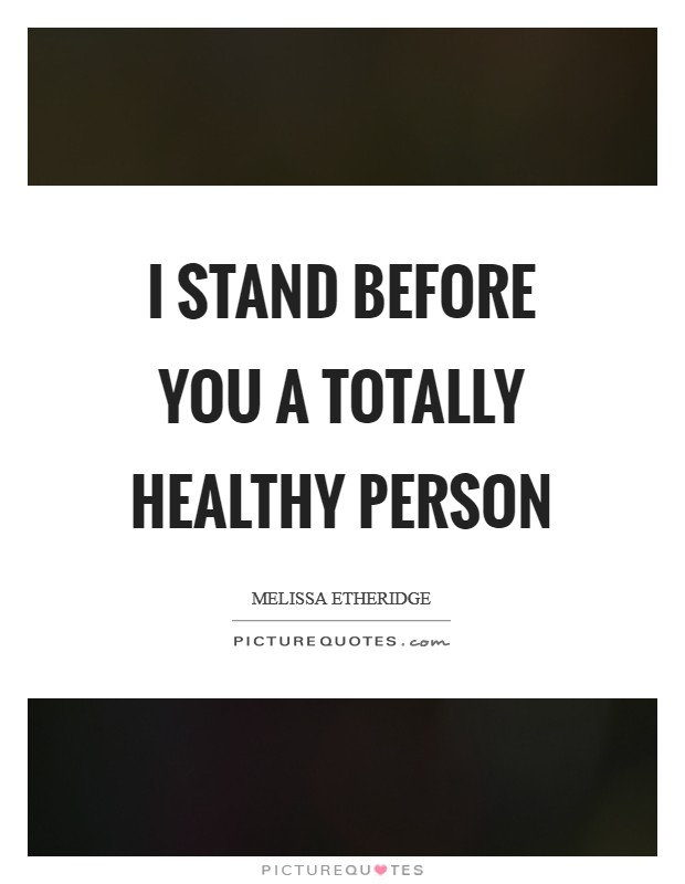 I stand before you a totally healthy person Picture Quote #1