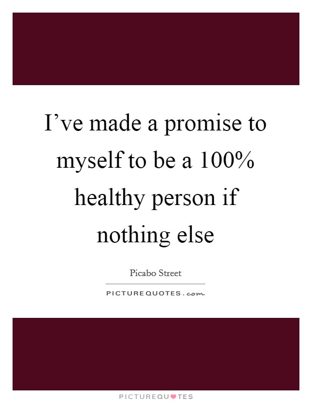 I've made a promise to myself to be a 100% healthy person if nothing else Picture Quote #1