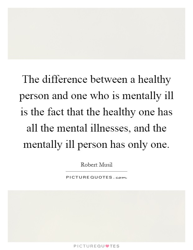 The difference between a healthy person and one who is mentally ill is the fact that the healthy one has all the mental illnesses, and the mentally ill person has only one Picture Quote #1