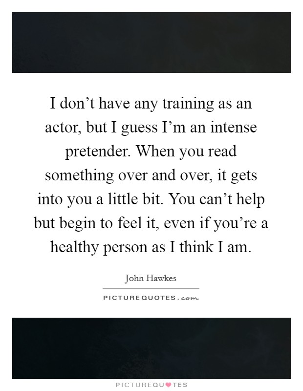 I don't have any training as an actor, but I guess I'm an intense pretender. When you read something over and over, it gets into you a little bit. You can't help but begin to feel it, even if you're a healthy person as I think I am Picture Quote #1