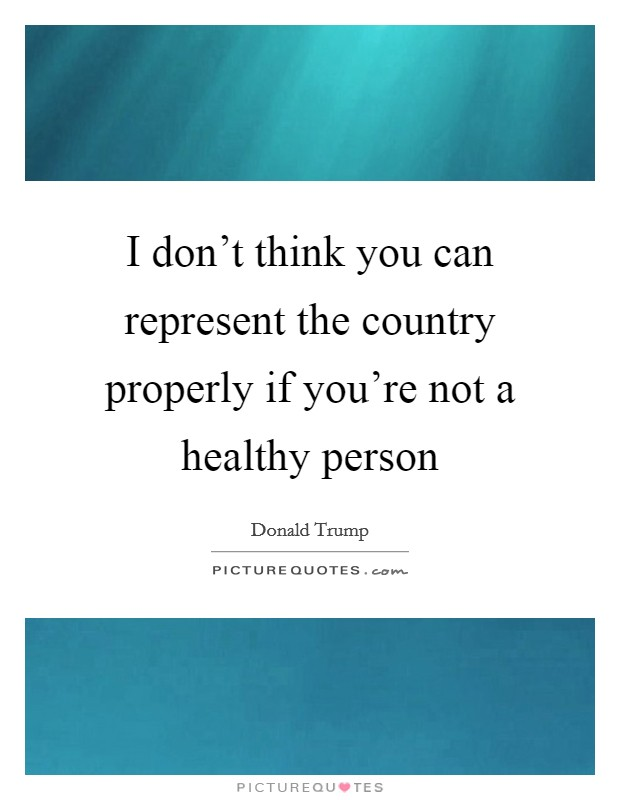 I don't think you can represent the country properly if you're not a healthy person Picture Quote #1