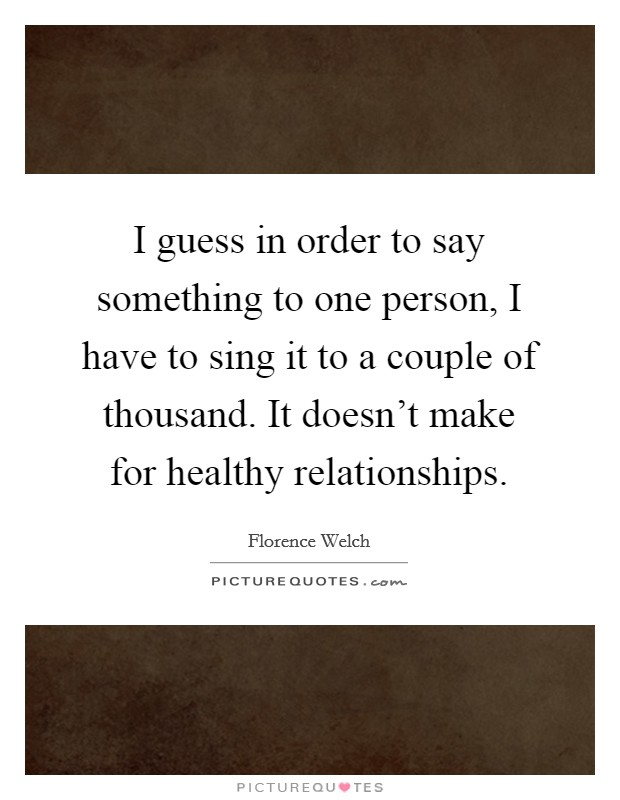 I guess in order to say something to one person, I have to sing it to a couple of thousand. It doesn't make for healthy relationships Picture Quote #1