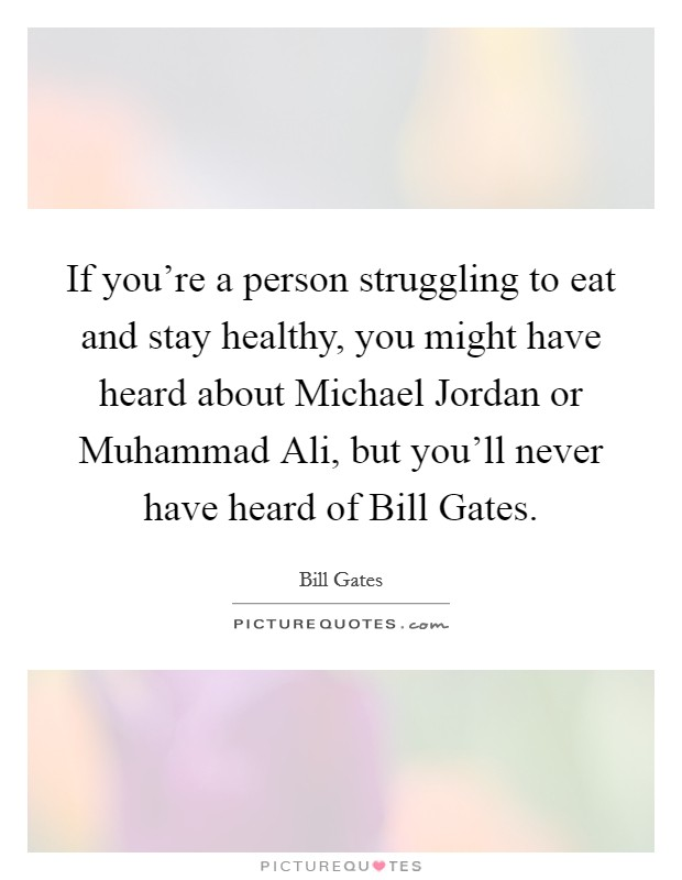 If you're a person struggling to eat and stay healthy, you might have heard about Michael Jordan or Muhammad Ali, but you'll never have heard of Bill Gates Picture Quote #1