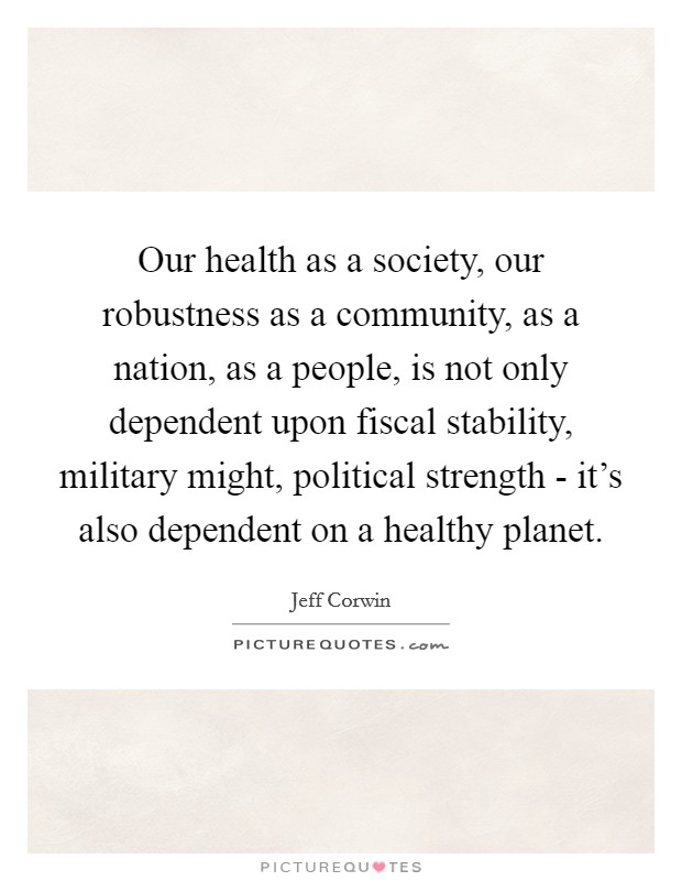 Our health as a society, our robustness as a community, as a nation, as a people, is not only dependent upon fiscal stability, military might, political strength - it's also dependent on a healthy planet Picture Quote #1