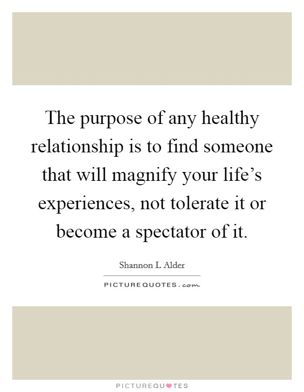 The purpose of any healthy relationship is to find someone that will magnify your life's experiences, not tolerate it or become a spectator of it Picture Quote #1