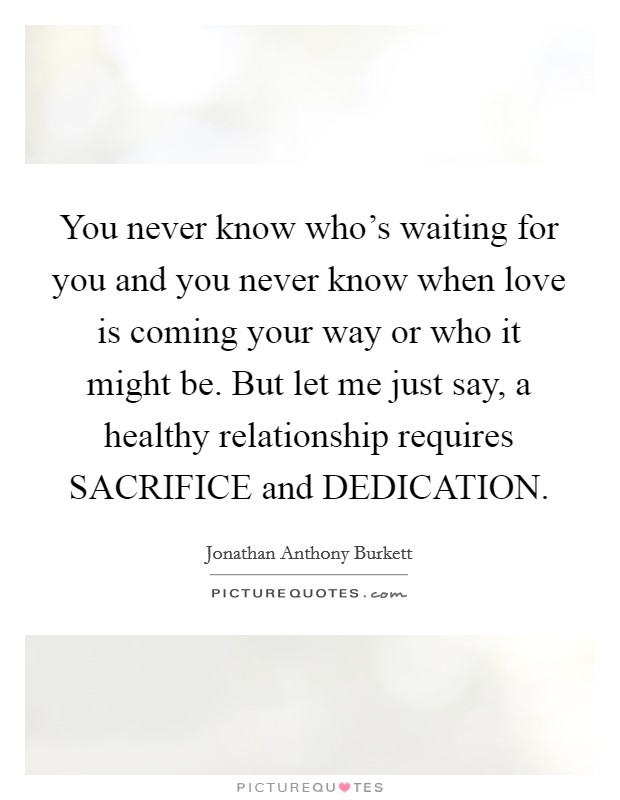 You never know who's waiting for you and you never know when love is coming your way or who it might be. But let me just say, a healthy relationship requires SACRIFICE and DEDICATION Picture Quote #1