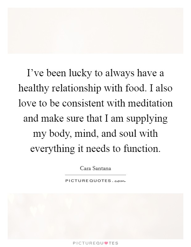 I've been lucky to always have a healthy relationship with food. I also love to be consistent with meditation and make sure that I am supplying my body, mind, and soul with everything it needs to function Picture Quote #1
