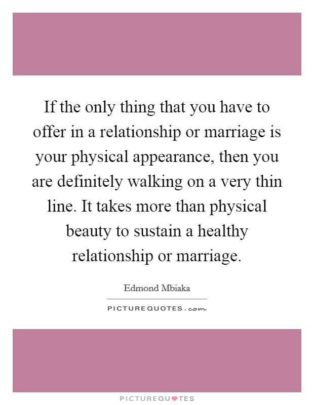 If the only thing that you have to offer in a relationship or marriage is your physical appearance, then you are definitely walking on a very thin line. It takes more than physical beauty to sustain a healthy relationship or marriage Picture Quote #1