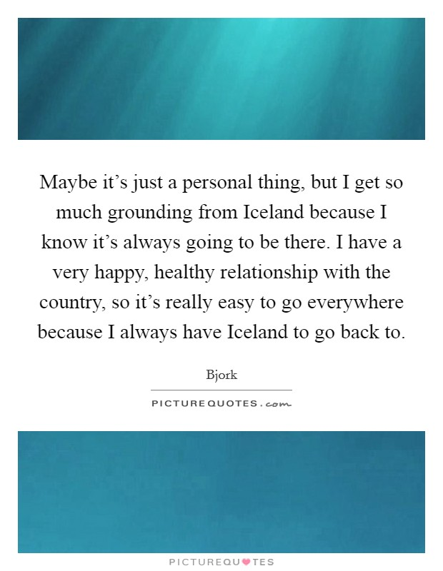 Maybe it's just a personal thing, but I get so much grounding from Iceland because I know it's always going to be there. I have a very happy, healthy relationship with the country, so it's really easy to go everywhere because I always have Iceland to go back to. Picture Quote #1